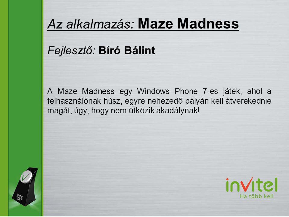 A Maze Madness egy Windows Phone 7-es játék, ahol a felhasználónak húsz, egyre nehezedő pályán kell átverekednie magát, úgy, hogy nem ütközik akadálynak.