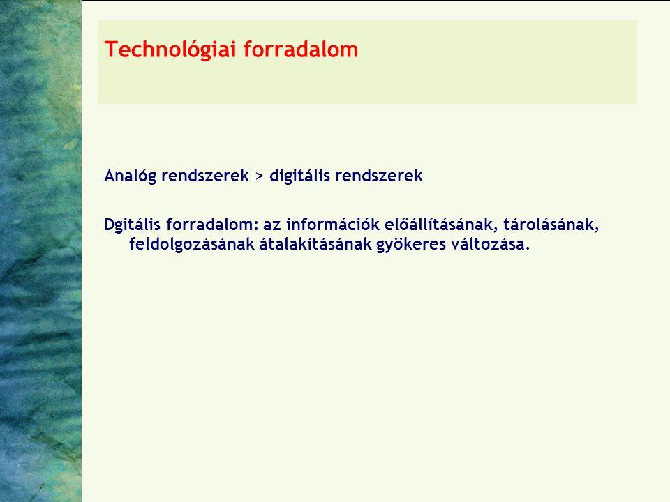 Technológiai forradalom Analóg rendszerek > digitális rendszerek Dgitális forradalom: az információk előállításának, tárolásának, feldolgozásának átalakításának gyökeres változása.