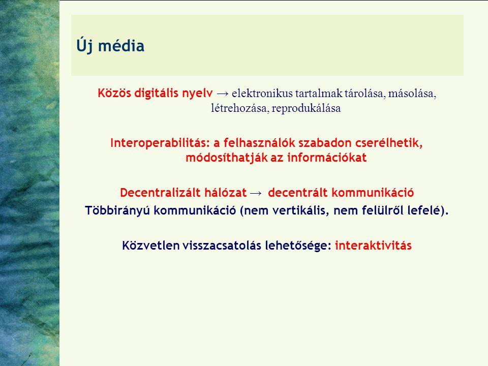Új média Közös digitális nyelv → elektronikus tartalmak tárolása, másolása, létrehozása, reprodukálása Interoperabilitás: a felhasználók szabadon cserélhetik, módosíthatják az információkat Decentralizált hálózat → decentrált kommunikáció Többirányú kommunikáció (nem vertikális, nem felülről lefelé).