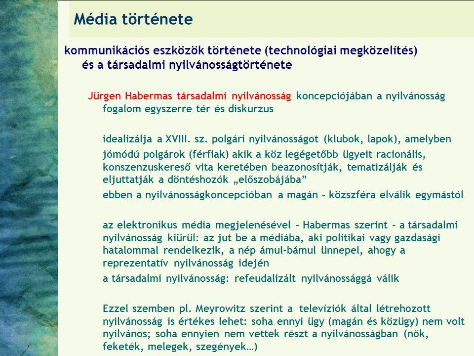 Média története kommunikációs eszközök története (technológiai megközelítés) és a társadalmi nyilvánosságtörténete Jürgen Habermas társadalmi nyilvánosság koncepciójában a nyilvánosság fogalom egyszerre tér és diskurzus idealizálja a XVIII.