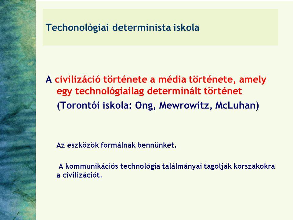 Techonológiai determinista iskola A civilizáció története a média története, amely egy technológiailag determinált történet (Torontói iskola: Ong, Mewrowitz, McLuhan) Az eszközök formálnak bennünket.