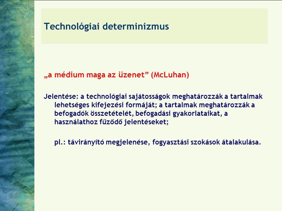"""Technológiai determinizmus """"a médium maga az üzenet (McLuhan) Jelentése: a technológiai sajátosságok meghatározzák a tartalmak lehetséges kifejezési formáját; a tartalmak meghatározzák a befogadók összetételét, befogadási gyakorlataikat, a használathoz fűződő jelentéseket; pl.: távirányító megjelenése, fogyasztási szokások átalakulása."""