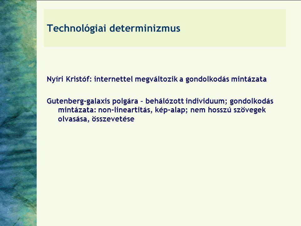 Technológiai determinizmus Nyíri Kristóf: internettel megváltozik a gondolkodás mintázata Gutenberg-galaxis polgára – behálózott individuum; gondolkodás mintázata: non-lineartitás, kép-alap; nem hosszú szövegek olvasása, összevetése