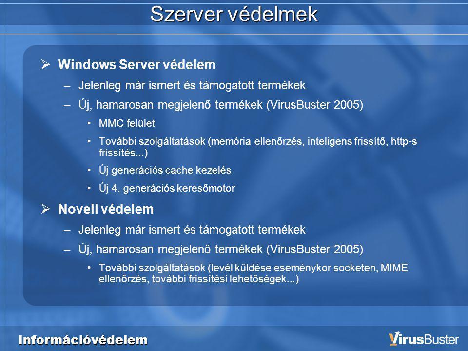 Információvédelem Szerver védelmek  Windows Server védelem –Jelenleg már ismert és támogatott termékek –Új, hamarosan megjelenő termékek (VirusBuster 2005) •MMC felület •További szolgáltatások (memória ellenőrzés, inteligens frissítő, http-s frissítés...) •Új generációs cache kezelés •Új 4.