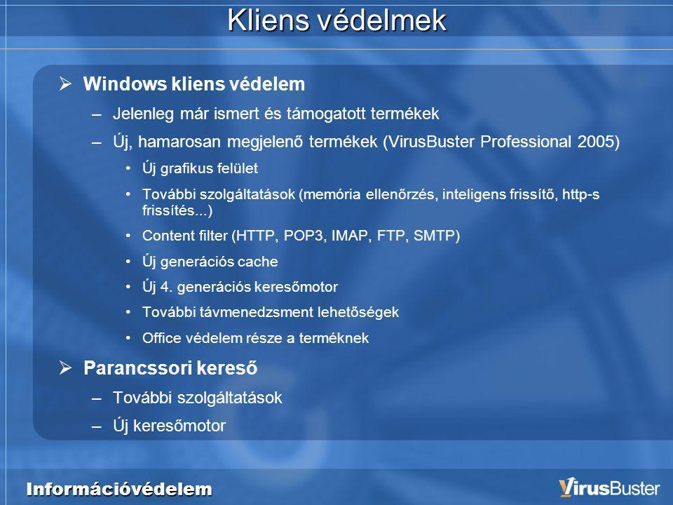 Információvédelem Kliens védelmek  Windows kliens védelem –Jelenleg már ismert és támogatott termékek –Új, hamarosan megjelenő termékek (VirusBuster Professional 2005) •Új grafikus felület •További szolgáltatások (memória ellenőrzés, inteligens frissítő, http-s frissítés...) •Content filter (HTTP, POP3, IMAP, FTP, SMTP) •Új generációs cache •Új 4.
