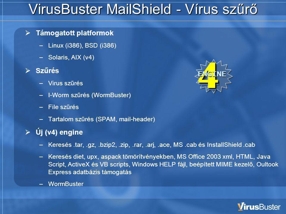 VirusBuster MailShield - Vírus szűrő  Támogatott platformok –Linux (i386), BSD (i386) –Solaris, AIX (v4)  Szűrés –Virus szűrés –I-Worm szűrés (WormBuster) –File szűrés –Tartalom szűrés (SPAM, mail-header)  Új (v4) engine –Keresés.tar,.gz,.bzip2,.zip,.rar,.arj,.ace, MS.cab és InstallShield.cab –Keresés diet, upx, aspack tömörítvényekben, MS Office 2003 xml, HTML, Java Script, ActiveX és VB scripts, Windows HELP fájl, beépített MIME kezelő, Oultook Express adatbázis támogatás –WormBuster4ENGINE