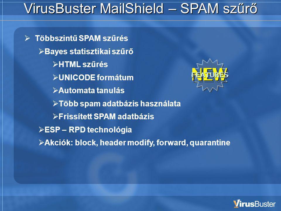 VirusBuster MailShield – SPAM szűrő  Többszintű SPAM szűrés  Bayes statisztikai szűrő  HTML szűrés  UNICODE formátum  Automata tanulás  Több spam adatbázis használata  Frissített SPAM adatbázis  ESP – RPD technológia  Akciók: block, header modify, forward, quarantine NEW FEATURES