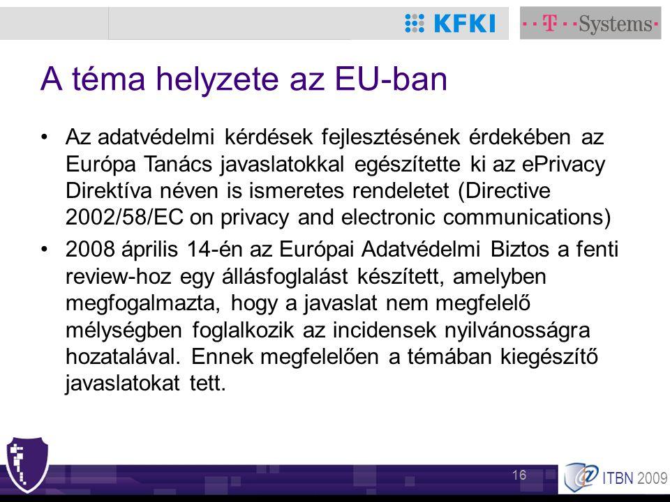 ITBN 2009 16 A téma helyzete az EU-ban •Az adatvédelmi kérdések fejlesztésének érdekében az Európa Tanács javaslatokkal egészítette ki az ePrivacy Direktíva néven is ismeretes rendeletet (Directive 2002/58/EC on privacy and electronic communications) •2008 április 14-én az Európai Adatvédelmi Biztos a fenti review-hoz egy állásfoglalást készített, amelyben megfogalmazta, hogy a javaslat nem megfelelő mélységben foglalkozik az incidensek nyilvánosságra hozatalával.