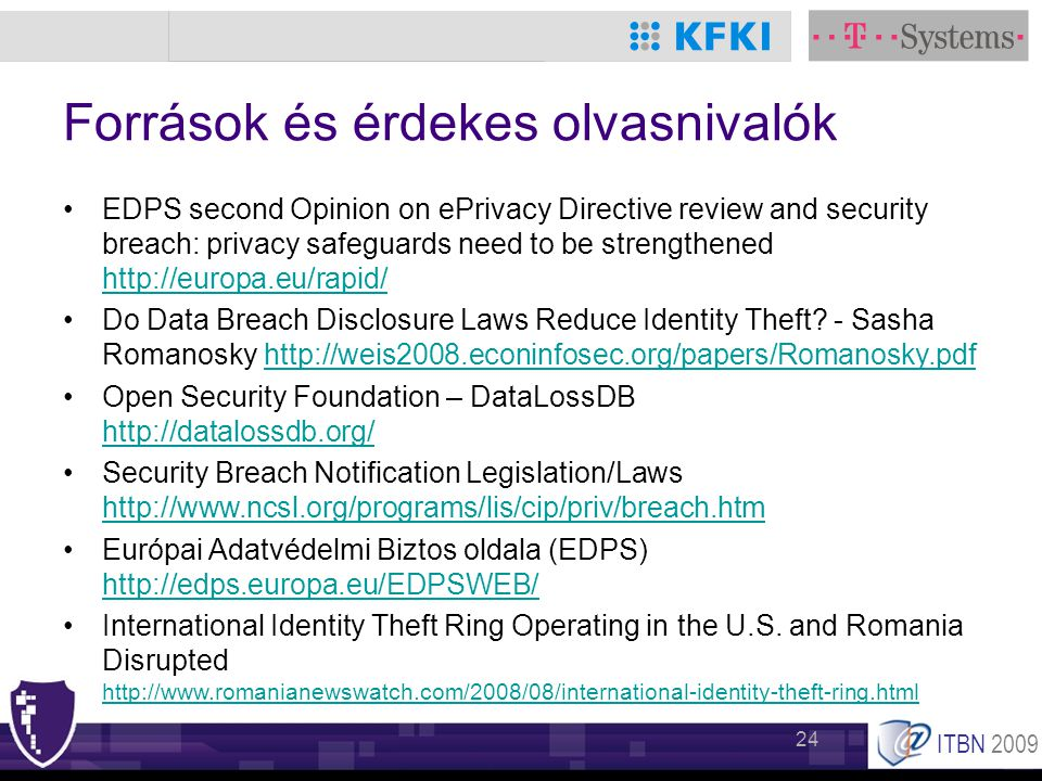 ITBN 2009 24 Források és érdekes olvasnivalók •EDPS second Opinion on ePrivacy Directive review and security breach: privacy safeguards need to be strengthened http://europa.eu/rapid/ http://europa.eu/rapid/ •Do Data Breach Disclosure Laws Reduce Identity Theft.