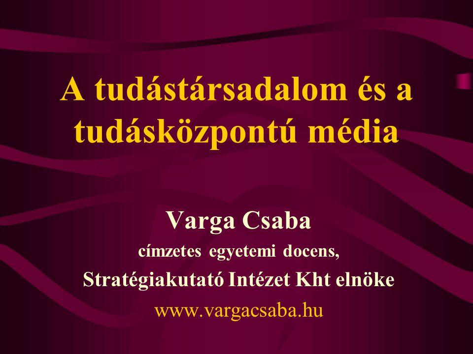A tudástársadalom és a tudásközpontú média Varga Csaba címzetes egyetemi docens, Stratégiakutató Intézet Kht elnöke www.vargacsaba.hu