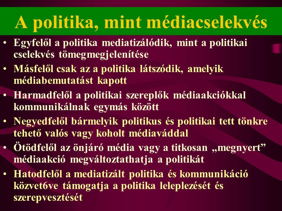 A politika, mint médiacselekvés •Egyfelől a politika mediatizálódik, mint a politikai cselekvés tömegmegjelenítése •Másfelől csak az a politika látszó