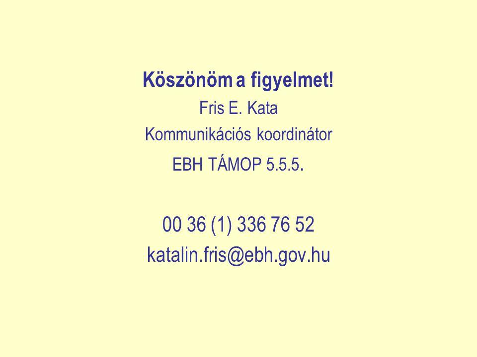 Köszönöm a figyelmet.Fris E. Kata Kommunikációs koordinátor EBH TÁMOP 5.5.5.