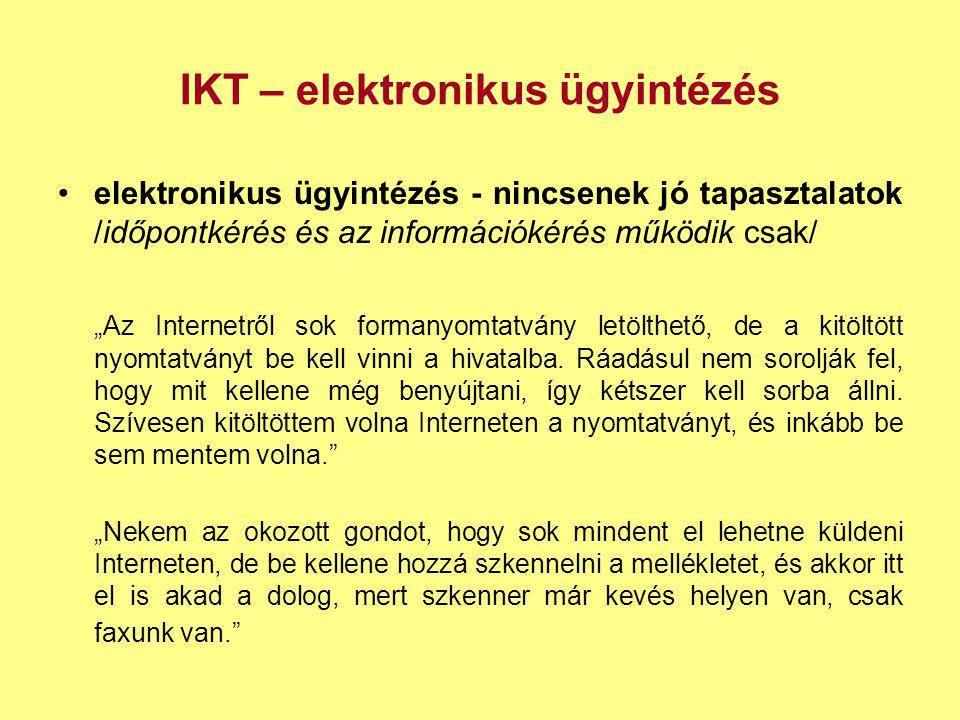 """IKT – elektronikus ügyintézés •elektronikus ügyintézés - nincsenek jó tapasztalatok /időpontkérés és az információkérés működik csak/ """"Az Internetről sok formanyomtatvány letölthető, de a kitöltött nyomtatványt be kell vinni a hivatalba."""