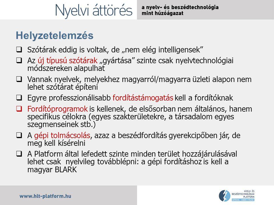 """Helyzetelemzés  Szótárak eddig is voltak, de """"nem elég intelligensek  Az új típusú szótárak """"gyártása szinte csak nyelvtechnológiai módszereken alapulhat  Vannak nyelvek, melyekhez magyarról/magyarra üzleti alapon nem lehet szótárat építeni  Egyre professzionálisabb fordítástámogatás kell a fordítóknak  Fordítóprogramok is kellenek, de elsősorban nem általános, hanem specifikus célokra (egyes szakterületekre, a társadalom egyes szegmenseinek stb.)  A gépi tolmácsolás, azaz a beszédfordítás gyerekcipőben jár, de meg kell kísérelni  A Platform által lefedett szinte minden terület hozzájárulásával lehet csak nyelvileg továbblépni: a gépi fordításhoz is kell a magyar BLARK"""