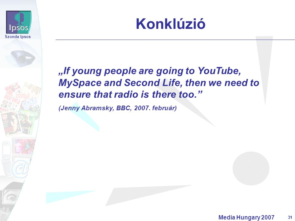 "31 Szonda Ipsos Media Hungary 2007 31 Konklúzió ""If young people are going to YouTube, MySpace and Second Life, then we need to ensure that radio is there too. (Jenny Abramsky, BBC, 2007."