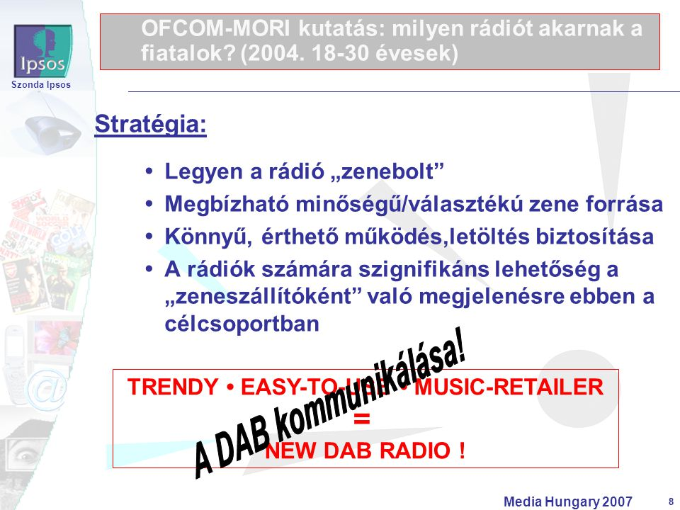 """8 Szonda Ipsos Media Hungary 2007 8 Stratégia:  Legyen a rádió """"zenebolt""""  Megbízható minőségű/választékú zene forrása  Könnyű, érthető működés,let"""