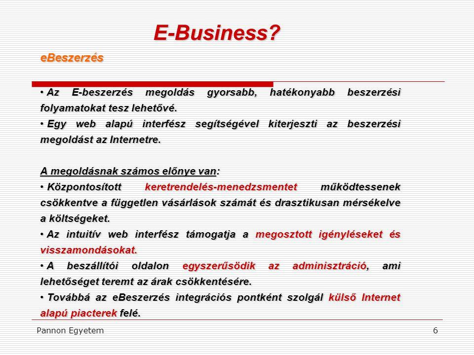 Pannon Egyetem6 E-Business? eBeszerzés • Az E-beszerzés megoldás gyorsabb, hatékonyabb beszerzési folyamatokat tesz lehetővé. • Egy web alapú interfés