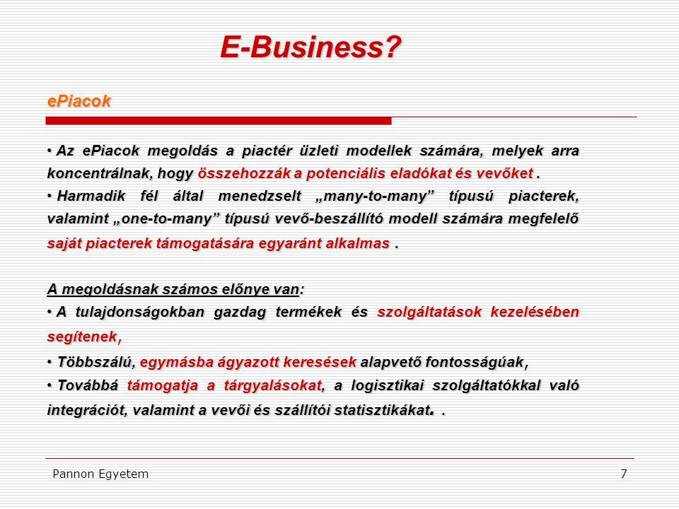 Pannon Egyetem7 E-Business? ePiacok • Az ePiacok megoldás a piactér üzleti modellek számára, melyek arra koncentrálnak, hogy összehozzák a potenciális