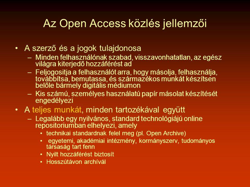Az Open Access közlés jellemzői •A szerző és a jogok tulajdonosa –Minden felhasználónak szabad, visszavonhatatlan, az egész világra kiterjedő hozzáférést ad –Feljogositja a felhasználót arra, hogy másolja, felhasználja, továbbítsa, bemutassa, és származékos munkát készítsen belőle bármely digitális médiumon –Kis számú, személyes használatú papír másolat készítését engedélyezi •A teljes munkát, minden tartozékával együtt –Legalább egy nyilvános, standard technológiájú online repositoriumban elhelyezi, amely •technikai standardnak felel meg (pl.