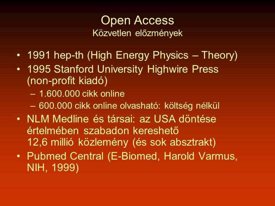 Open Access Közvetlen előzmények •1991 hep-th (High Energy Physics – Theory) •1995 Stanford University Highwire Press (non-profit kiadó) –1.600.000 cikk online –600.000 cikk online olvasható: költség nélkül •NLM Medline és társai: az USA döntése értelmében szabadon kereshető 12,6 millió közlemény (és sok absztrakt) •Pubmed Central (E-Biomed, Harold Varmus, NIH, 1999)