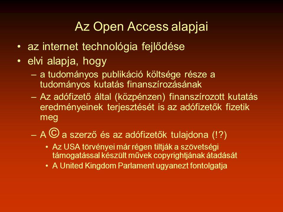 Az Open Access alapjai •az internet technológia fejlődése •elvi alapja, hogy –a tudományos publikáció költsége része a tudományos kutatás finanszírozásának –Az adófizető által (közpénzen) finanszírozott kutatás eredményeinek terjesztését is az adófizetők fizetik meg –A © a szerző és az adófizetők tulajdona (! ) •Az USA törvényei már régen tiltják a szövetségi támogatással készült művek copyrightjának átadását •A United Kingdom Parlament ugyanezt fontolgatja