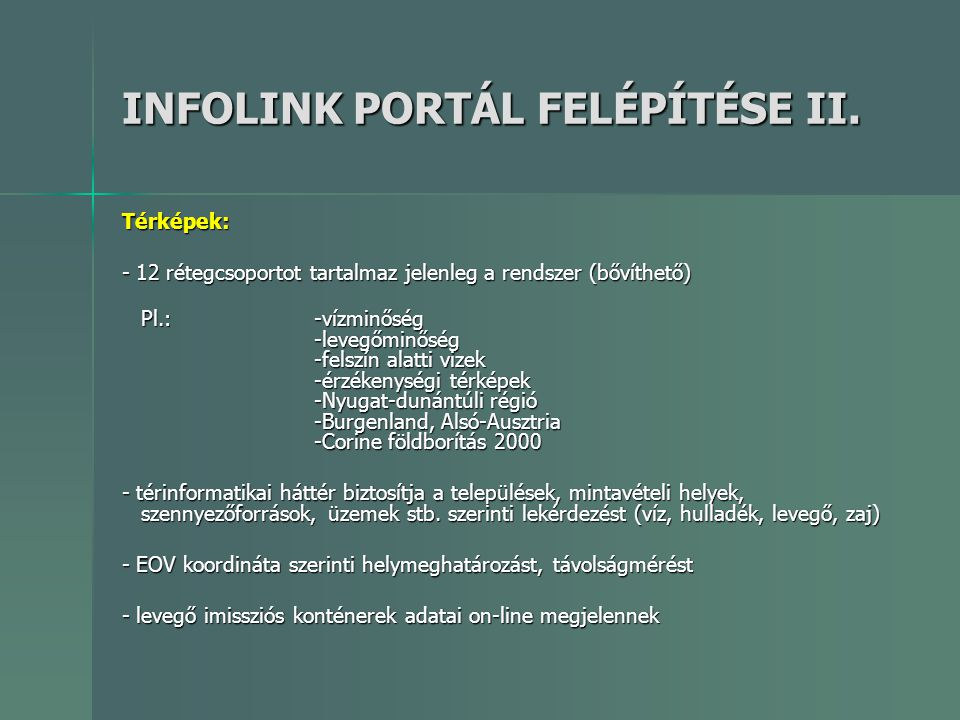 INFOLINK PORTÁL FELÉPÍTÉSE II. Térképek: - 12 rétegcsoportot tartalmaz jelenleg a rendszer (bővíthető) Pl.:-vízminőség -levegőminőség -felszín alatti