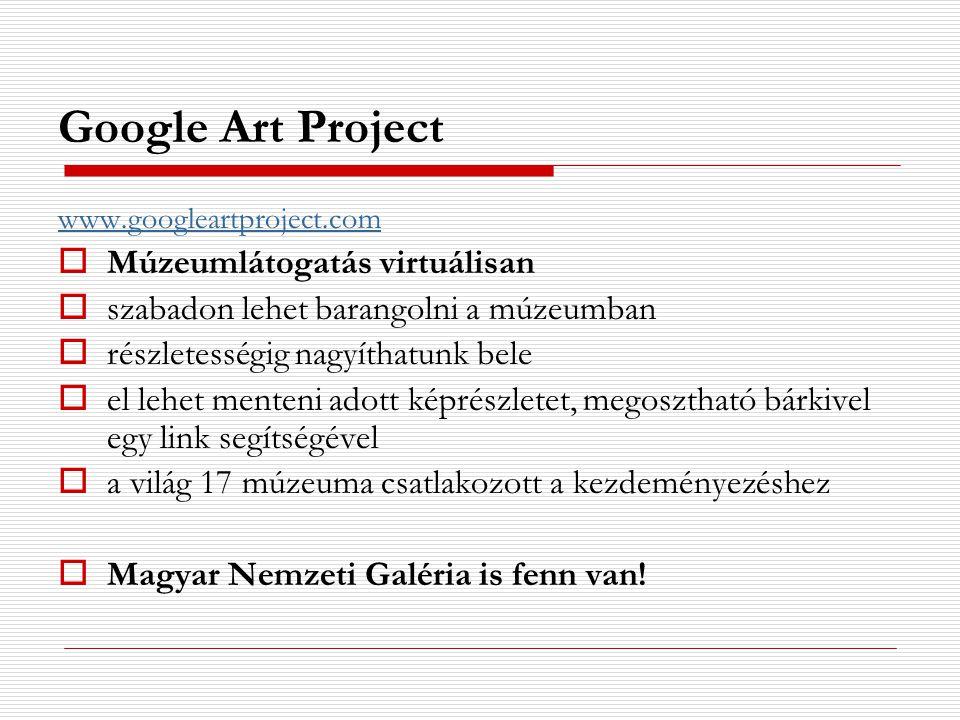 Google Art Project www.googleartproject.com  Múzeumlátogatás virtuálisan  szabadon lehet barangolni a múzeumban  részletességig nagyíthatunk bele 