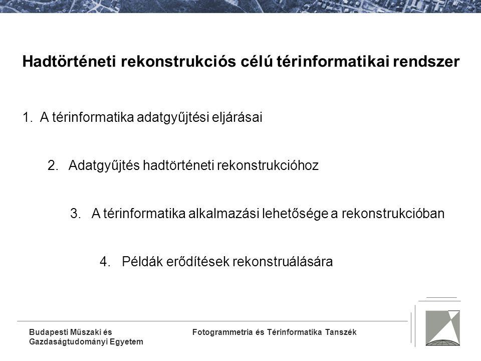 Fotogrammetria és Térinformatika TanszékBudapesti Műszaki és Gazdaságtudományi Egyetem Hadtörténeti rekonstrukciós célú térinformatikai rendszer 1.A térinformatika adatgyűjtési eljárásai 2.