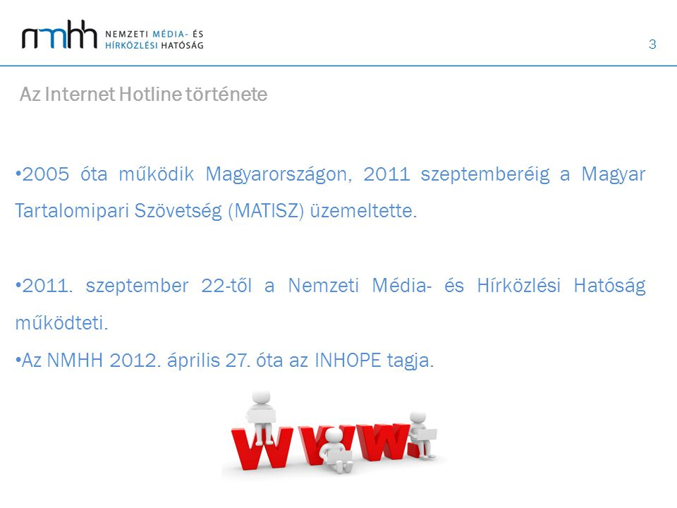 3 Az Internet Hotline története • 2005 óta működik Magyarországon, 2011 szeptemberéig a Magyar Tartalomipari Szövetség (MATISZ) üzemeltette.