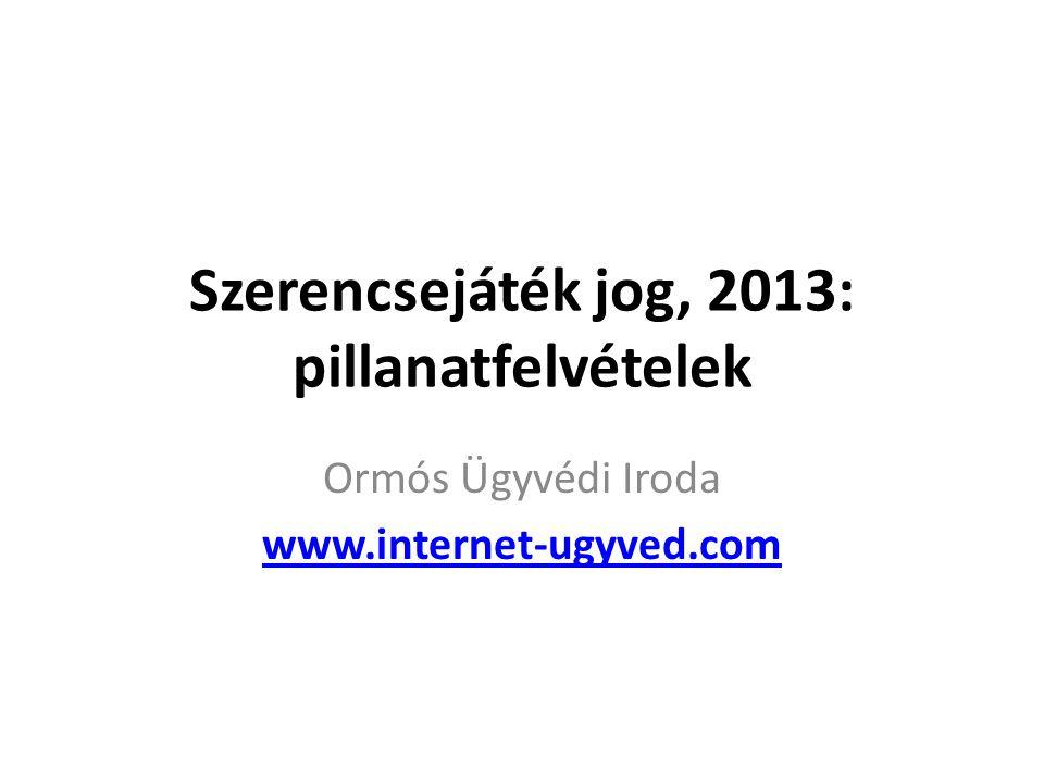 Szerencsejáték jog, 2013: pillanatfelvételek Ormós Ügyvédi Iroda www.internet-ugyved.com