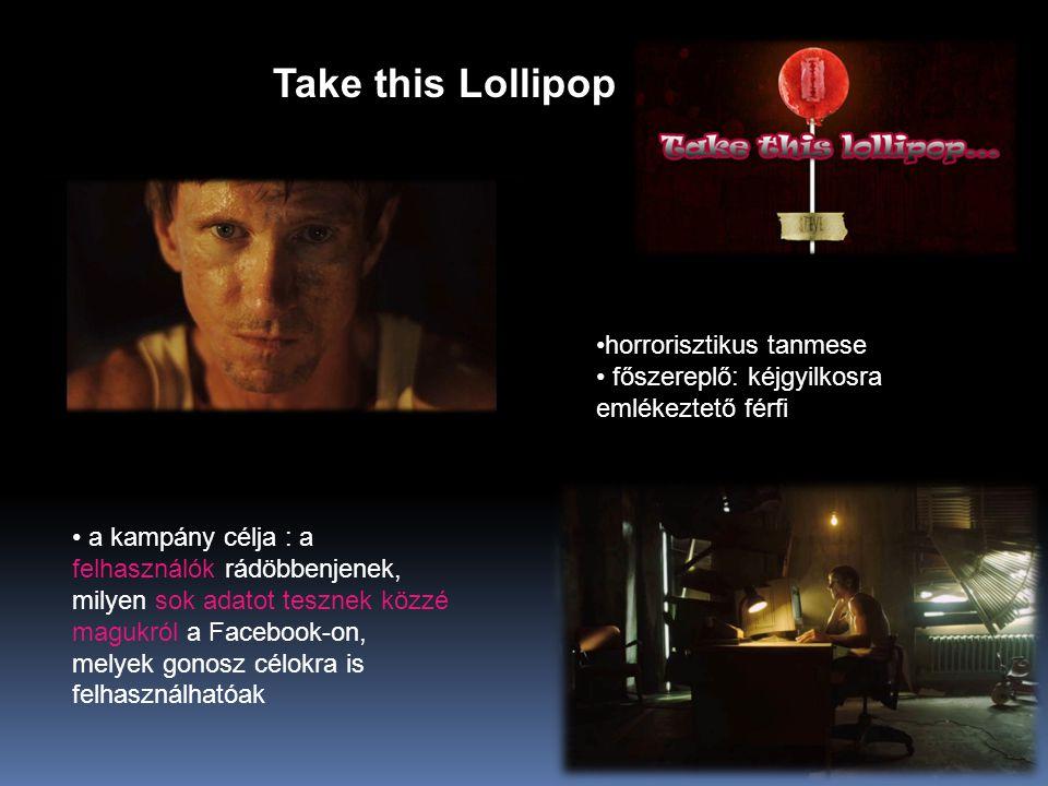 Take this Lollipop • a kampány célja : a felhasználók rádöbbenjenek, milyen sok adatot tesznek közzé magukról a Facebook-on, melyek gonosz célokra is felhasználhatóak •horrorisztikus tanmese • főszereplő: kéjgyilkosra emlékeztető férfi