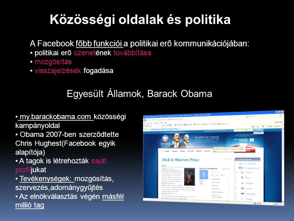 Közösségi oldalak és politika A Facebook főbb funkciói a politikai erő kommunikációjában: • politikai erő üzenetének továbbítása • mozgósítás • visszajelzések fogadása Egyesült Államok, Barack Obama • my.barackobama.com közösségi kampányoldal • Obama 2007-ben szerződtette Chris Hughest(Facebook egyik alapítója) • A tagok is létrehozták saját profiljukat • Tevékenységek: mozgósítás, szervezés,adománygyűjtés • Az elnökválasztás végén másfél millió tag