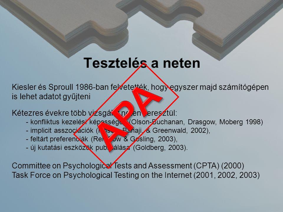 Tesztelés a neten Kiesler és Sproull 1986-ban felvetették, hogy egyszer majd számítógépen is lehet adatot gyűjteni Kétezres évekre több vizsgálat neten keresztül: - konfliktus kezelési képességek (Olson-Buchanan, Drasgow, Moberg 1998) - implicit asszociációk (Nosek, Banaji, & Greenwald, 2002), - feltárt preferenciák (Rentfrow & Gosling, 2003), - új kutatási eszközök publikálása (Goldberg, 2003).