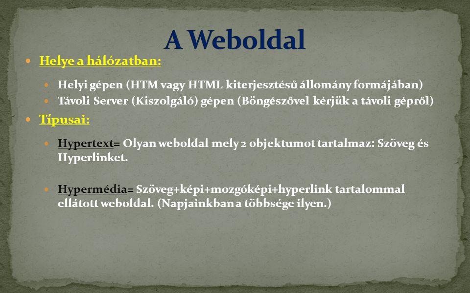  Helye a hálózatban:  Helyi gépen (HTM vagy HTML kiterjesztésű állomány formájában)  Távoli Server (Kiszolgáló) gépen (Böngészővel kérjük a távoli gépről)  Típusai:  Hypertext= Olyan weboldal mely 2 objektumot tartalmaz: Szöveg és Hyperlinket.
