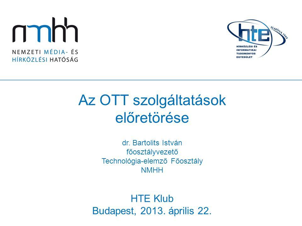 Az OTT szolgáltatások előretörése dr. Bartolits István főosztályvezető Technológia-elemző Főosztály NMHH HTE Klub Budapest, 2013. április 22.