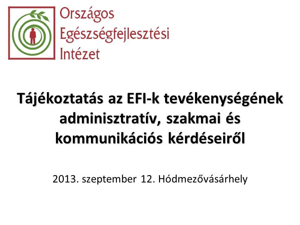 Tájékoztatás az EFI-k tevékenységének adminisztratív, szakmai és kommunikációs kérdéseiről 2013. szeptember 12. Hódmezővásárhely