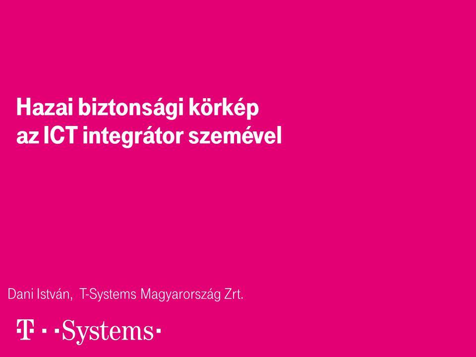 Hazai biztonsági körkép az ICT integrátor szemével Dani István, T-Systems Magyarország Zrt.