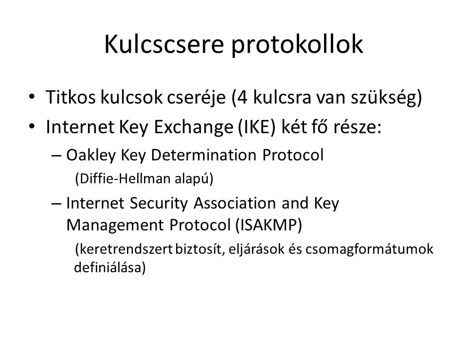 Kulcscsere protokollok • Titkos kulcsok cseréje (4 kulcsra van szükség) • Internet Key Exchange (IKE) két fő része: – Oakley Key Determination Protocol (Diffie-Hellman alapú) – Internet Security Association and Key Management Protocol (ISAKMP) (keretrendszert biztosít, eljárások és csomagformátumok definiálása)