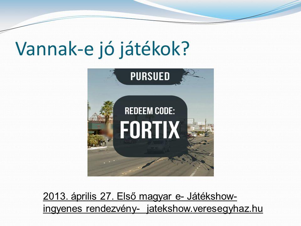 Vannak-e jó játékok? 2013. április 27. Első magyar e- Játékshow- ingyenes rendezvény- jatekshow.veresegyhaz.hu