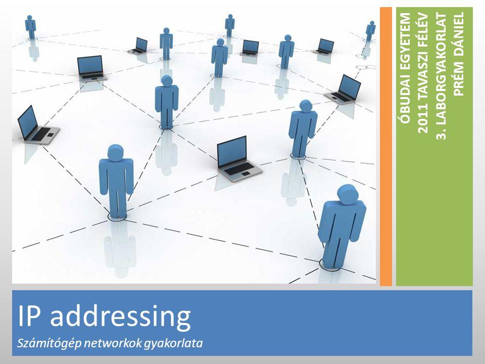IP addressing Számítógép networkok gyakorlata ÓBUDAI EGYETEM 2011 TAVASZI FÉLÉV 3.