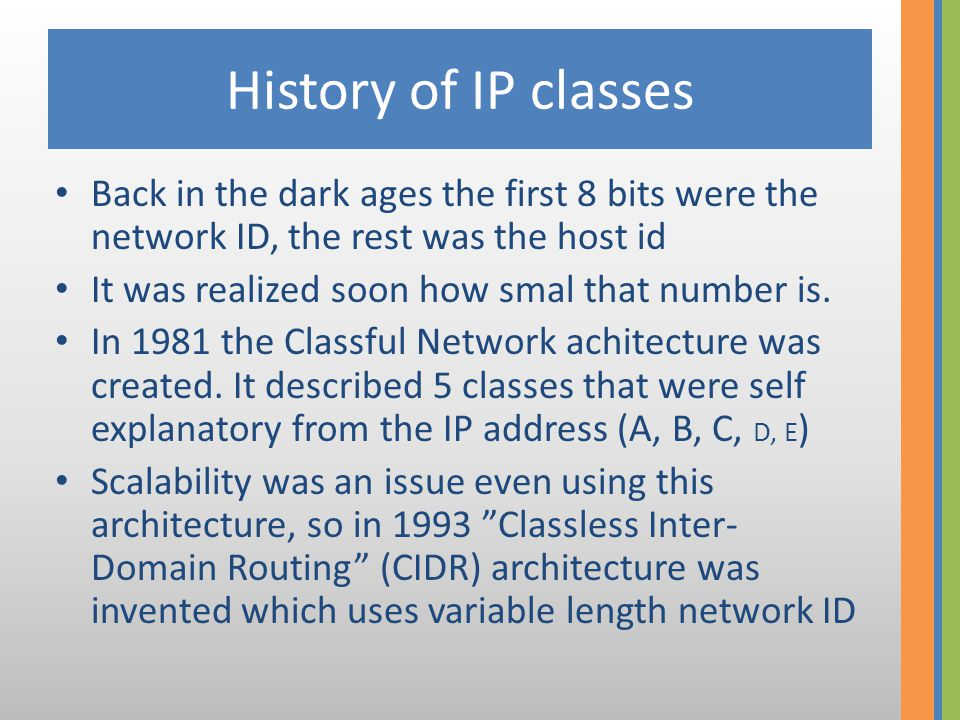 IP address classes Classful Network A class0networkhost B class10networkhost C class110networkhost D class1110multicast E class11110reserved ClassLeading bitsFirst octetNumber of networks Number of hosts A class00 – 1272 7 = 1282 24 = 16.777.216 B class10128 – 1912 14 = 16.3842 16 = 65.536 C class110192 – 2232 21 = 2.097.1522 8 = 256 D class1110224 – 239–– E class11110240 – 255––
