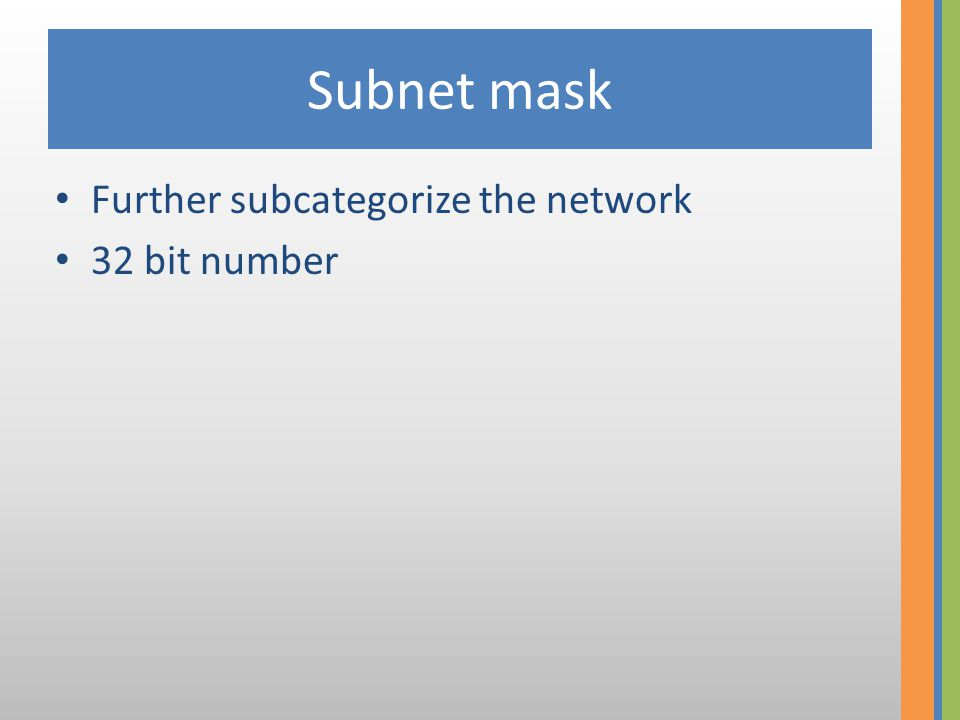 Subnet mask • Further subcategorize the network • 32 bit number