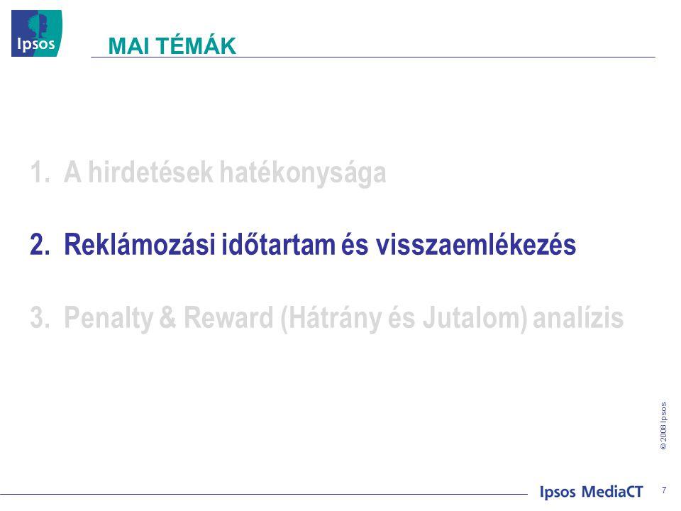 © 2008 Ipsos 7 1.A hirdetések hatékonysága 2.Reklámozási időtartam és visszaemlékezés 3.Penalty & Reward (Hátrány és Jutalom) analízis MAI TÉMÁK