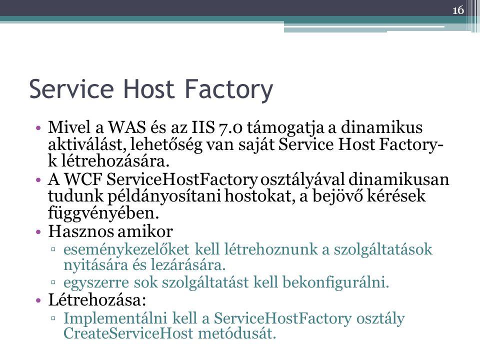 Service Host Factory •Mivel a WAS és az IIS 7.0 támogatja a dinamikus aktiválást, lehetőség van saját Service Host Factory- k létrehozására. •A WCF Se
