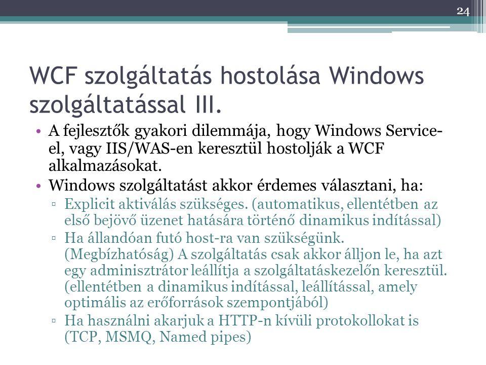WCF szolgáltatás hostolása Windows szolgáltatással III. •A fejlesztők gyakori dilemmája, hogy Windows Service- el, vagy IIS/WAS-en keresztül hostolják