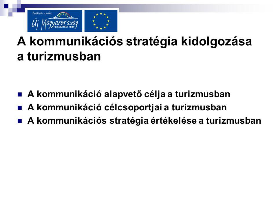 A kommunikációs stratégia kidolgozása a turizmusban  A kommunikáció alapvető célja a turizmusban  A kommunikáció célcsoportjai a turizmusban  A kom