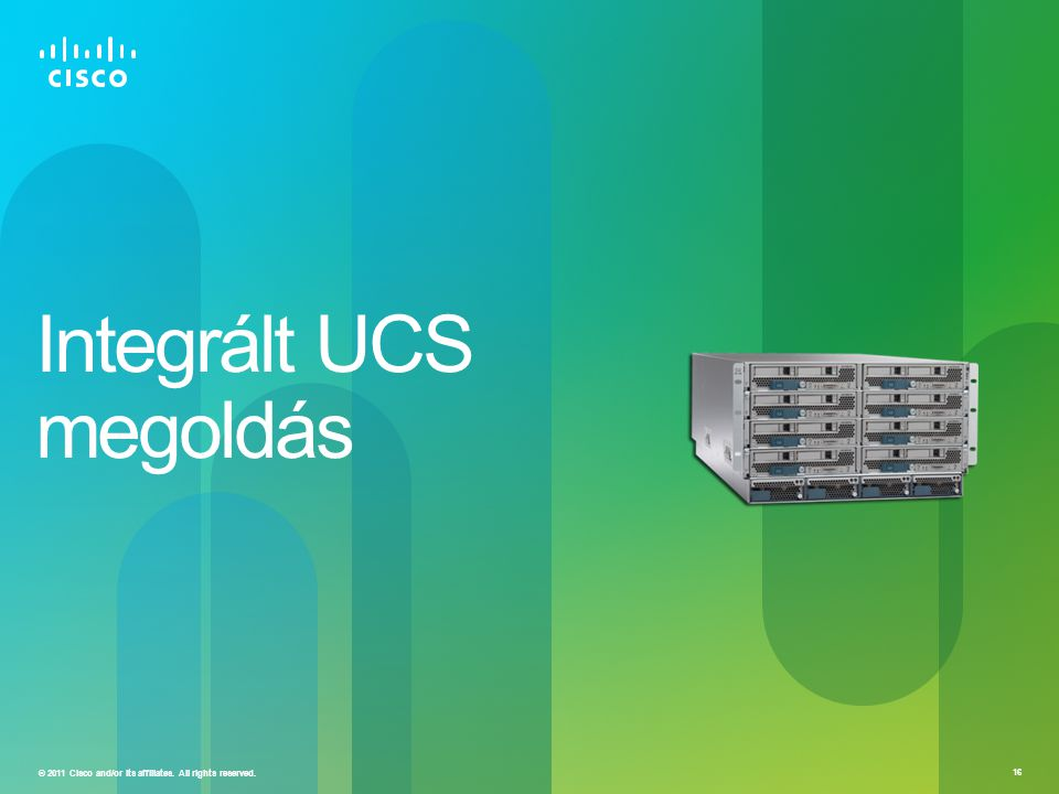 © 2011 Cisco and/or its affiliates. All rights reserved. 16 Integrált UCS megoldás