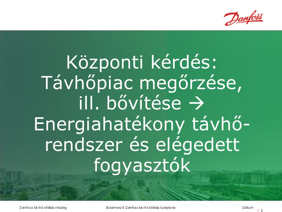 Bizalmas/A Danfoss távhő ellátás tulajdonaDanfoss távhő ellátás részlegDátum | 2| 2 Központi kérdés: Távhőpiac megőrzése, ill. bővítése  Energiahaték