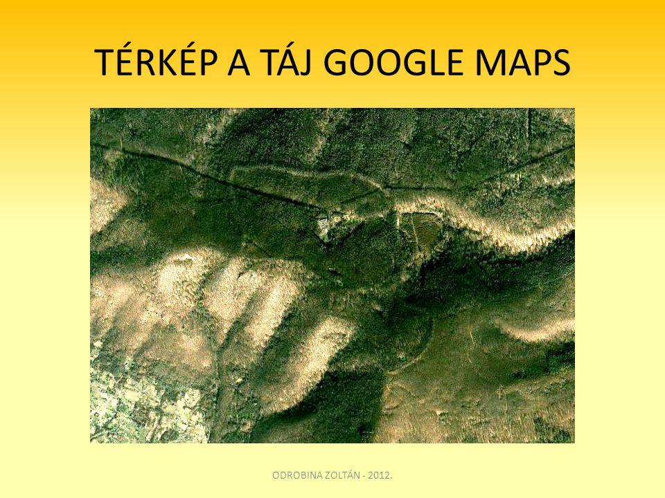 TÉRKÉP A TÁJ GOOGLE MAPS ODROBINA ZOLTÁN - 2012.