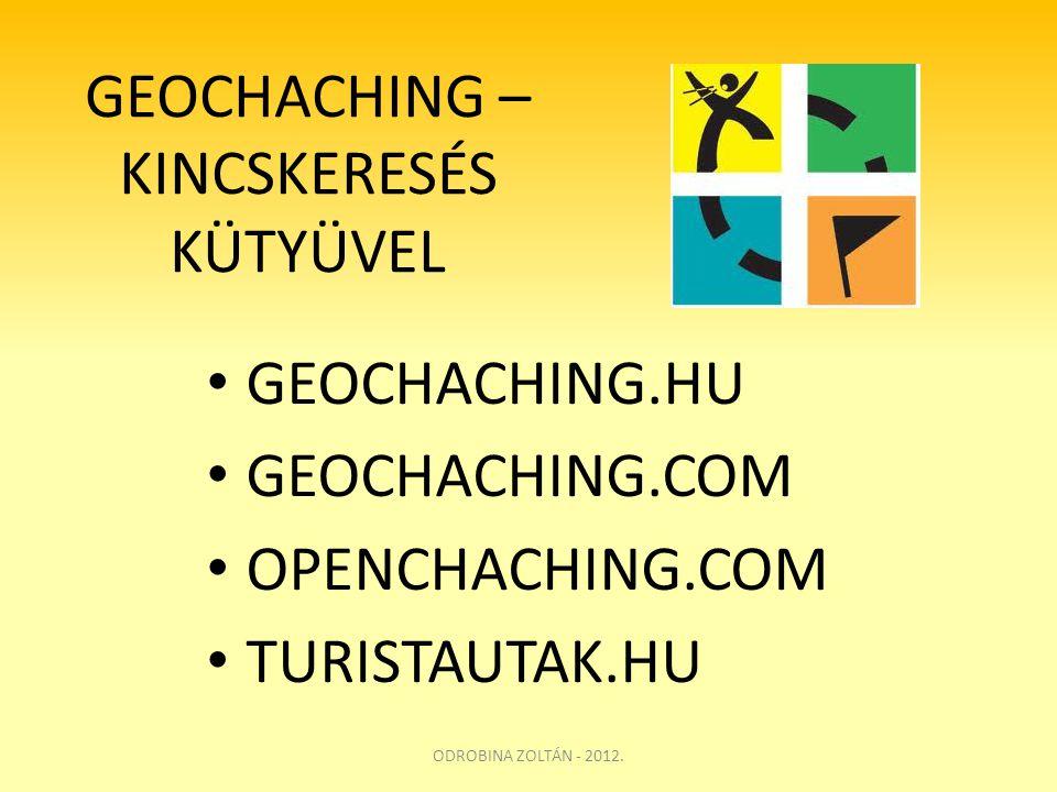 GEOCHACHING – KINCSKERESÉS KÜTYÜVEL • GEOCHACHING.HU • GEOCHACHING.COM • OPENCHACHING.COM • TURISTAUTAK.HU ODROBINA ZOLTÁN - 2012.